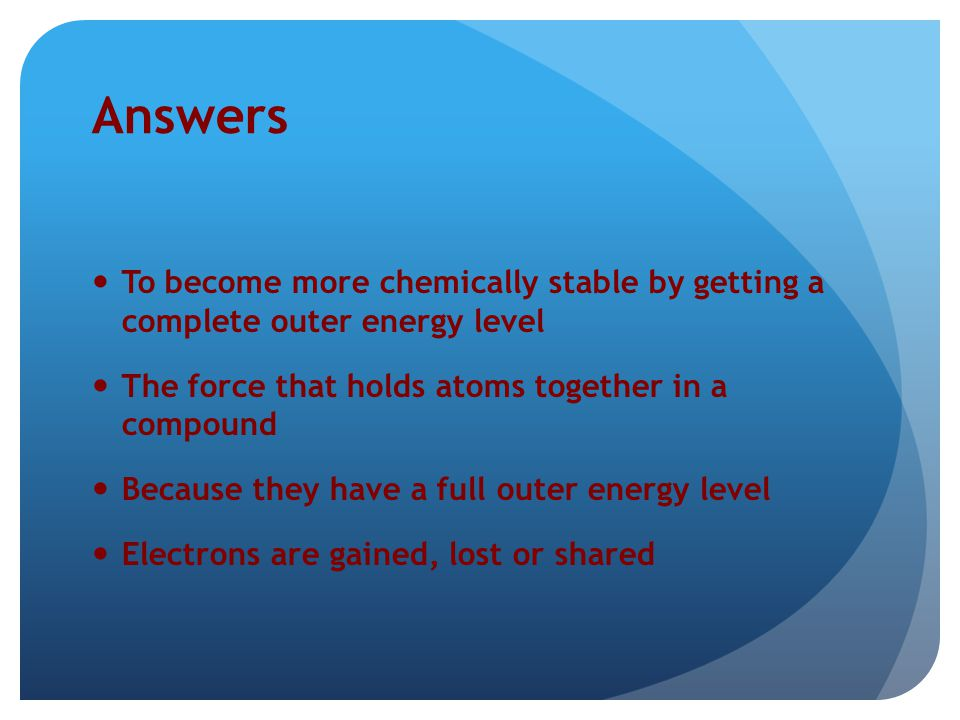 Answers To become more chemically stable by getting a complete outer energy level. The force that holds atoms together in a compound.