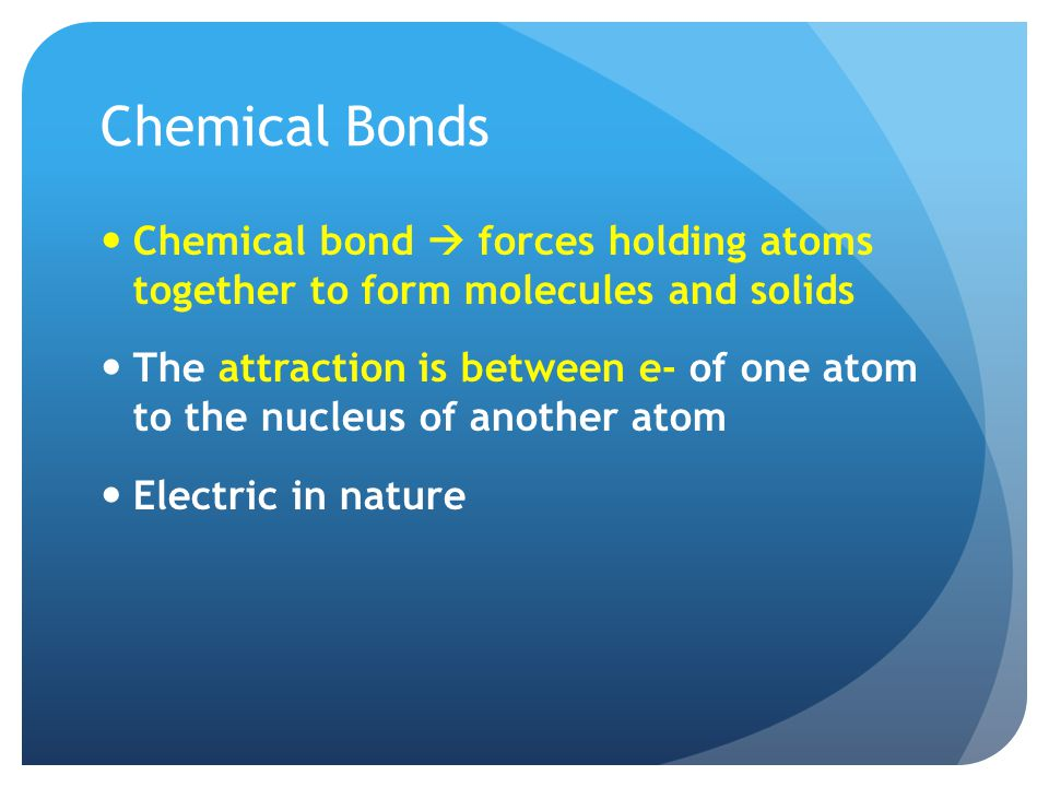 Chemical Bonds Chemical bond  forces holding atoms together to form molecules and solids.