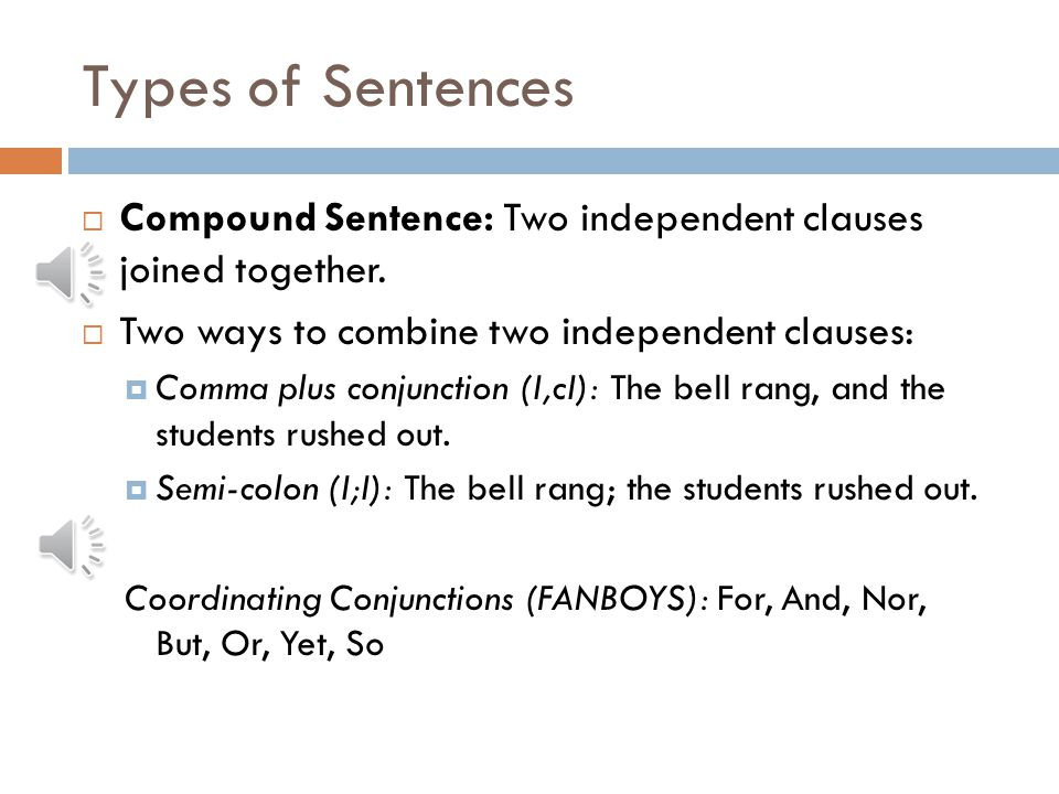 Types of Sentences Compound Sentence: Two independent clauses joined together. Two ways to combine two independent clauses: