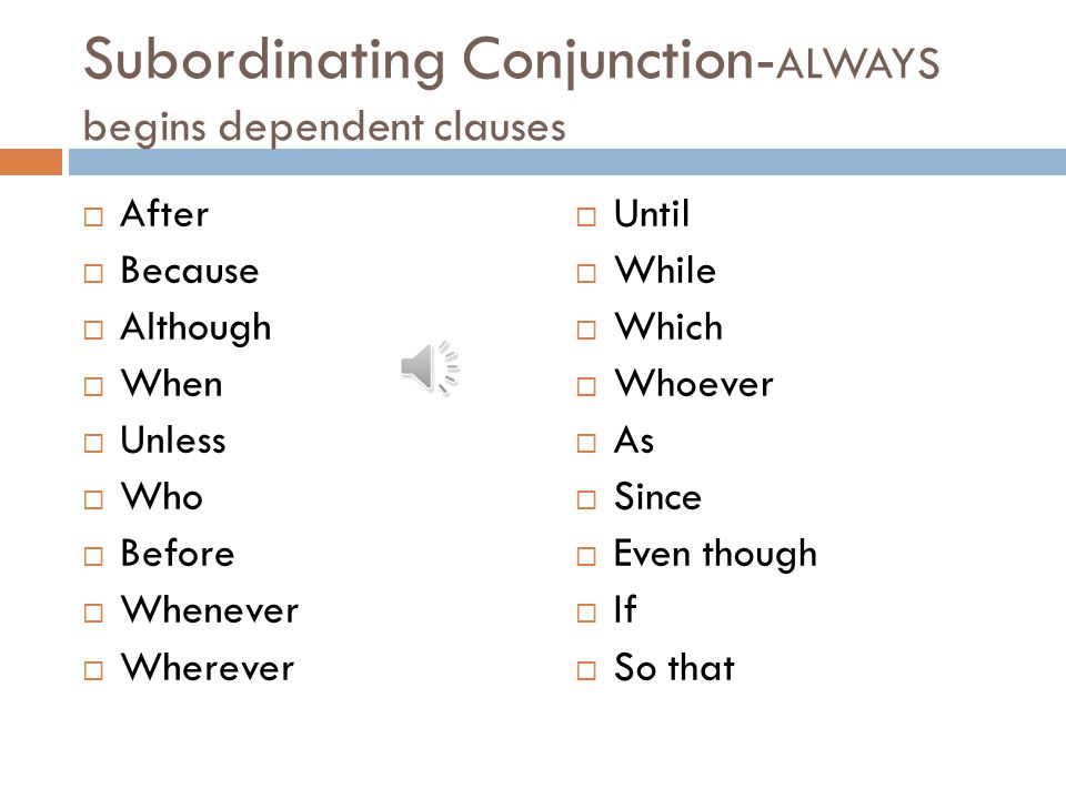 Subordinating Conjunction-ALWAYS begins dependent clauses