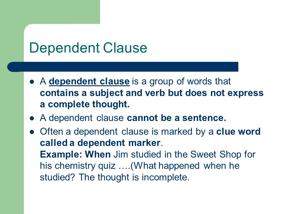 Dependent Clause A dependent clause is a group of words that contains a subject and verb but does not express a complete thought.