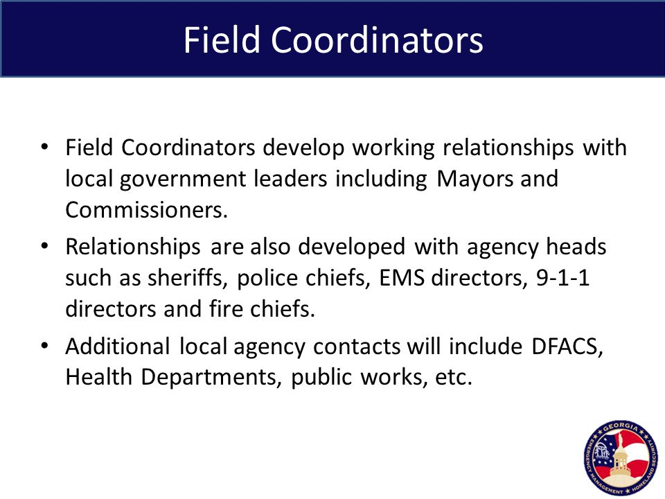 Field Coordinators Field Coordinators develop working relationships with local government leaders including Mayors and Commissioners.