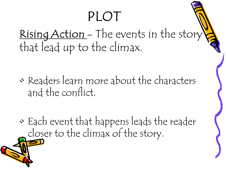 PLOT Rising Action - The events in the story that lead up to the climax. Readers learn more about the characters and the conflict.