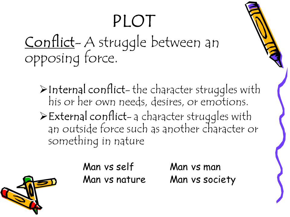 PLOT Conflict- A struggle between an opposing force.