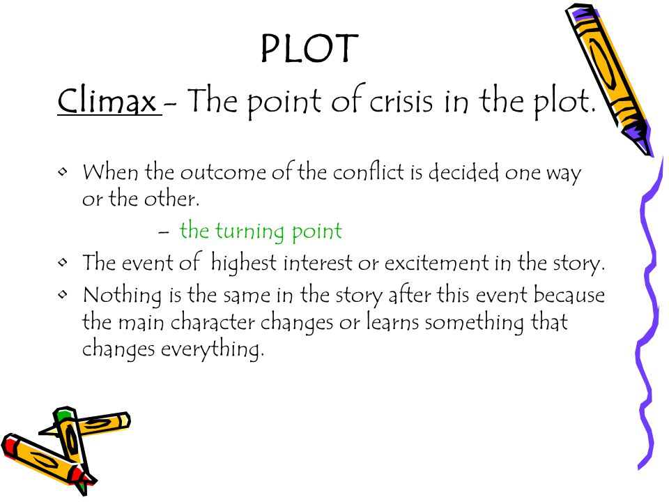 PLOT Climax - The point of crisis in the plot.
