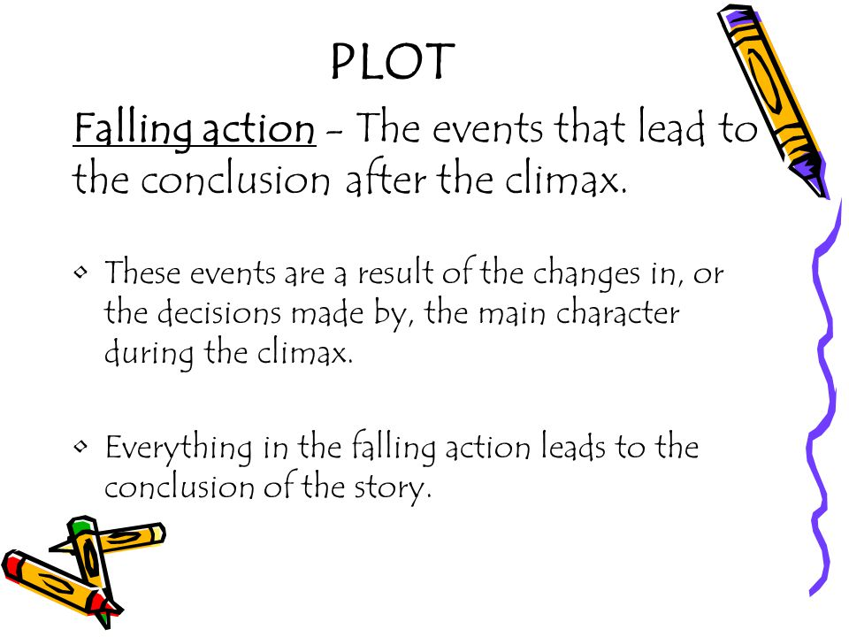 PLOT Falling action - The events that lead to the conclusion after the climax.