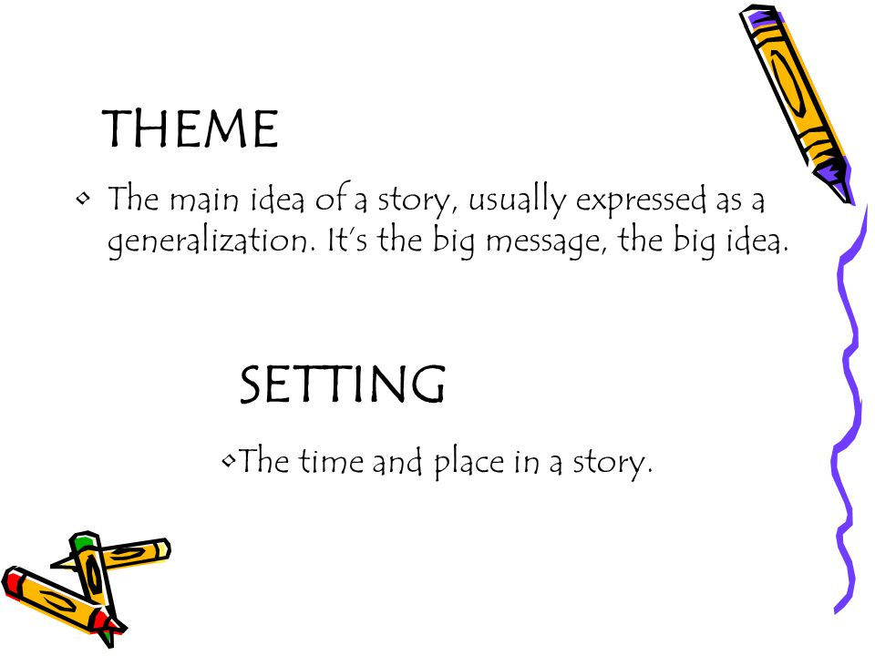 THEME The main idea of a story, usually expressed as a generalization. It's the big message, the big idea.
