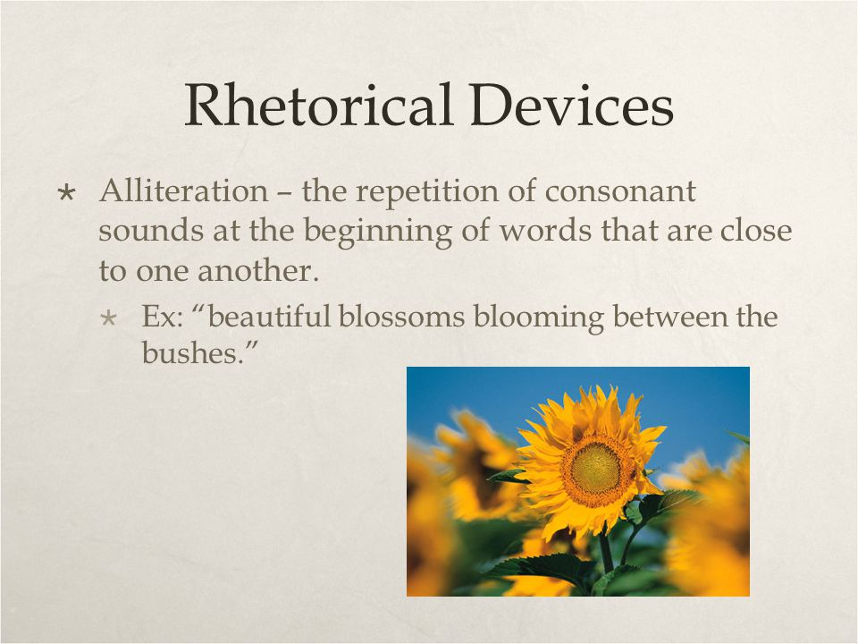 Rhetorical Devices Alliteration – the repetition of consonant sounds at the beginning of words that are close to one another.