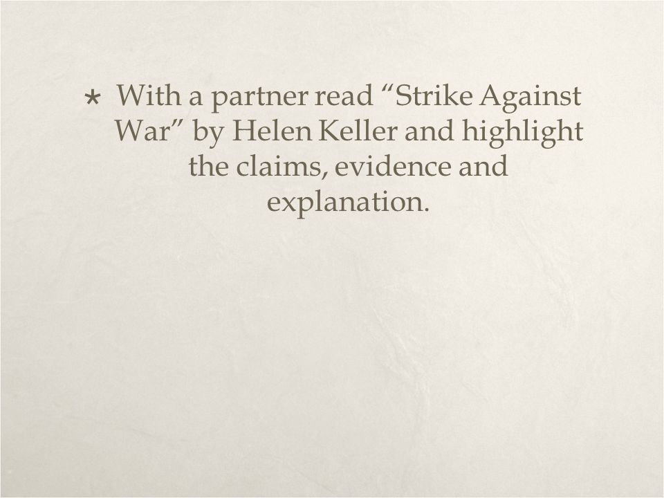 With a partner read Strike Against War by Helen Keller and highlight the claims, evidence and explanation.