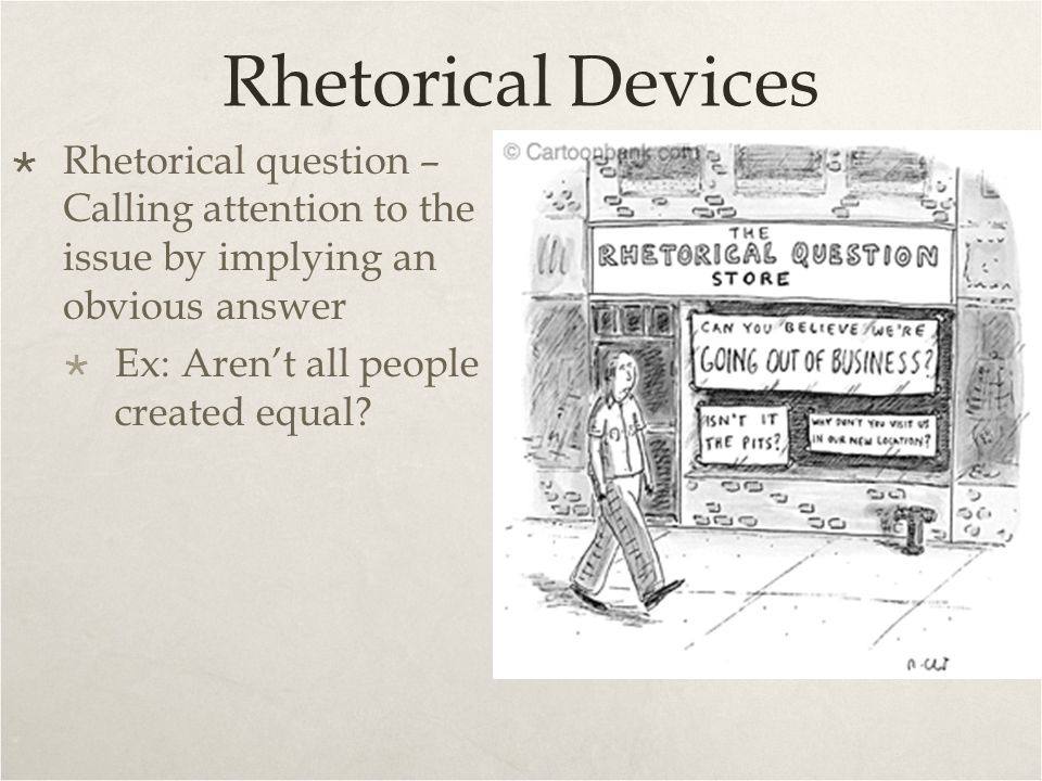 Rhetorical Devices Rhetorical question – Calling attention to the issue by implying an obvious answer.
