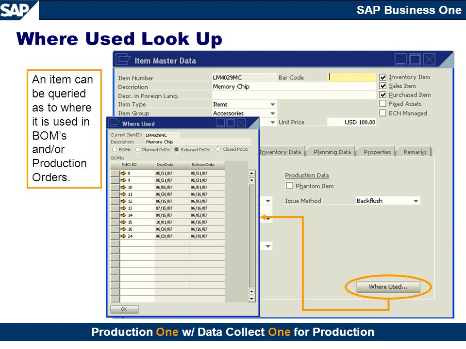 Where Used Look Up An item can be queried as to where it is used in BOM's and/or Production Orders.