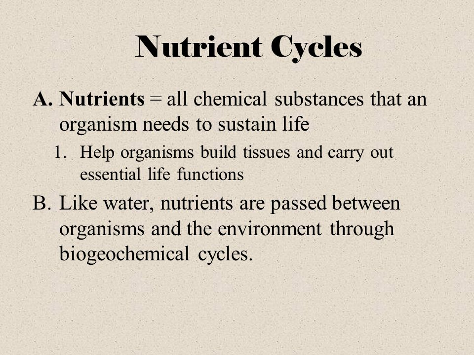 Nutrient Cycles Nutrients = all chemical substances that an organism needs to sustain life.