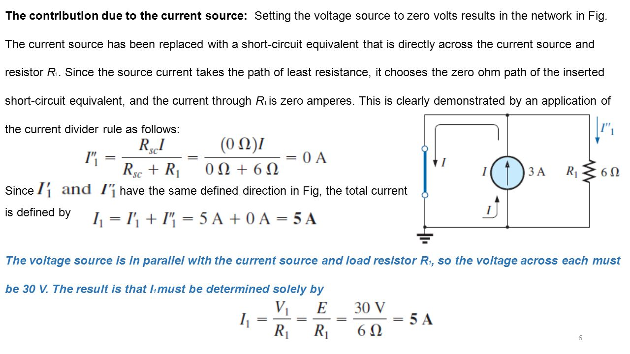The contribution due to the current source: Setting the voltage source to zero volts results in the network in Fig. The current source has been replaced with a short-circuit equivalent that is directly across the current source and resistor R1. Since the source current takes the path of least resistance, it chooses the zero ohm path of the inserted short-circuit equivalent, and the current through R1 is zero amperes. This is clearly demonstrated by an application of the current divider rule as follows: