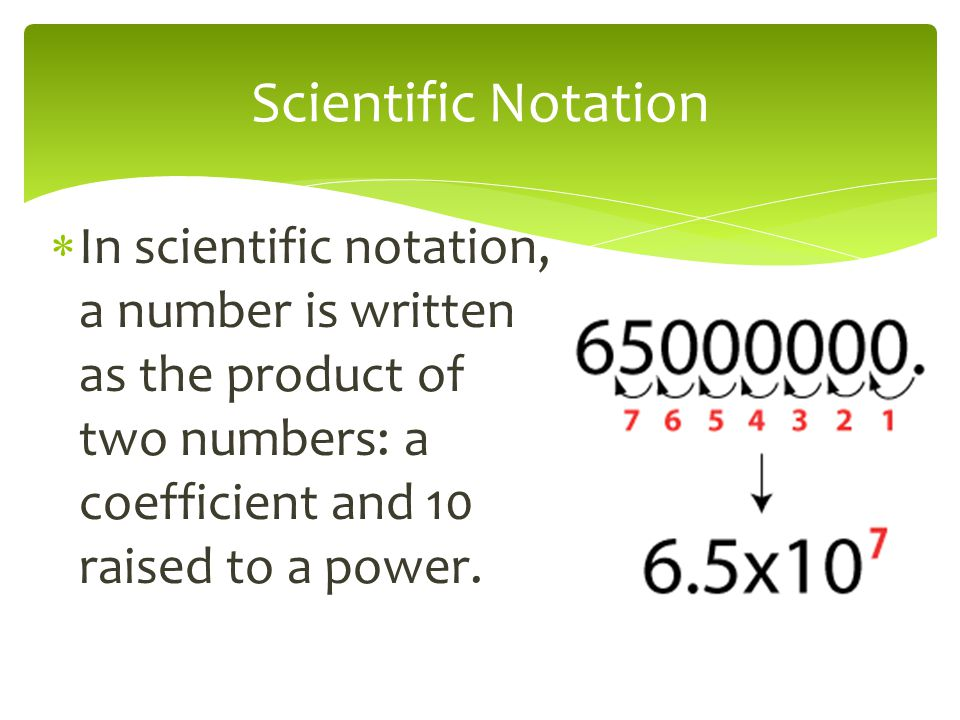 Scientific Notation In scientific notation, a number is written as the product of two numbers: a coefficient and 10 raised to a power.