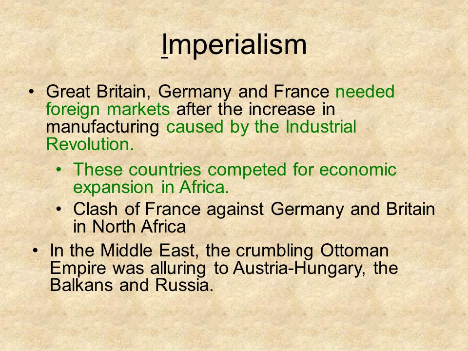 Imperialism Great Britain, Germany and France needed foreign markets after the increase in manufacturing caused by the Industrial Revolution.