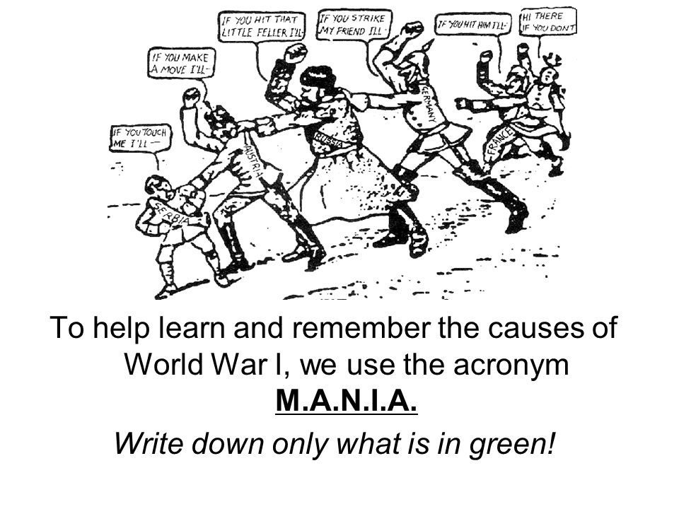 To help learn and remember the causes of World War I, we use the acronym M.A.N.I.A.