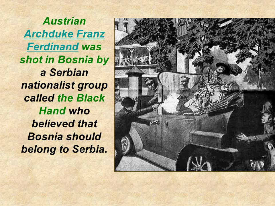 Austrian Archduke Franz Ferdinand was shot in Bosnia by a Serbian nationalist group called the Black Hand who believed that Bosnia should belong to Serbia.