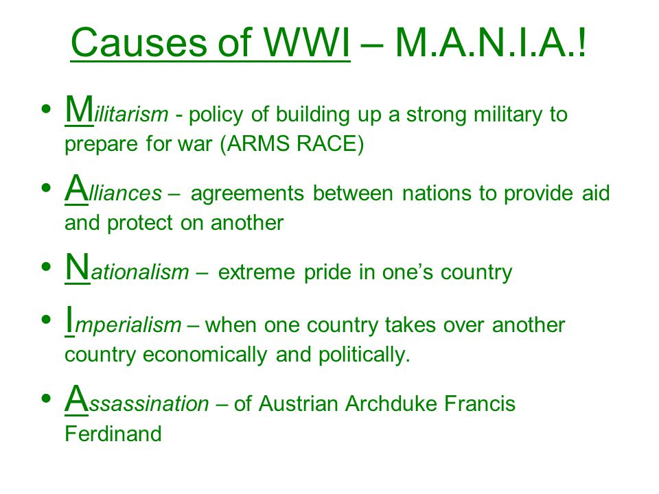 Causes of WWI – M.A.N.I.A.! Militarism - policy of building up a strong military to prepare for war (ARMS RACE)