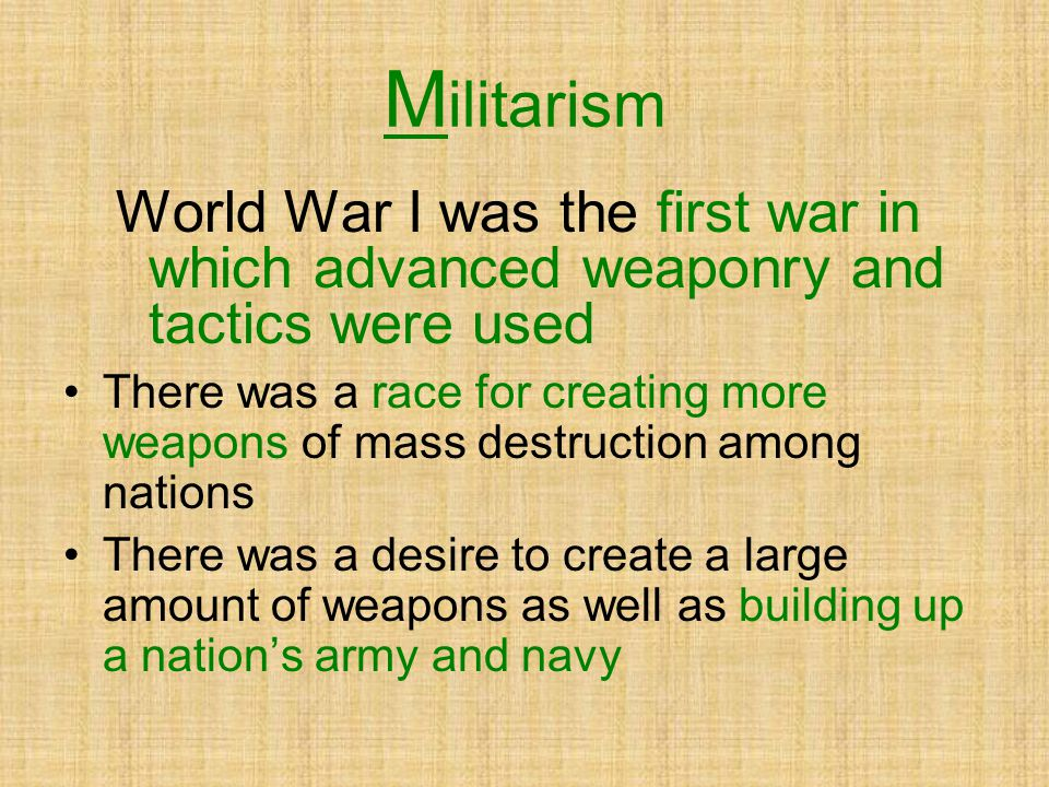 Militarism World War I was the first war in which advanced weaponry and tactics were used.