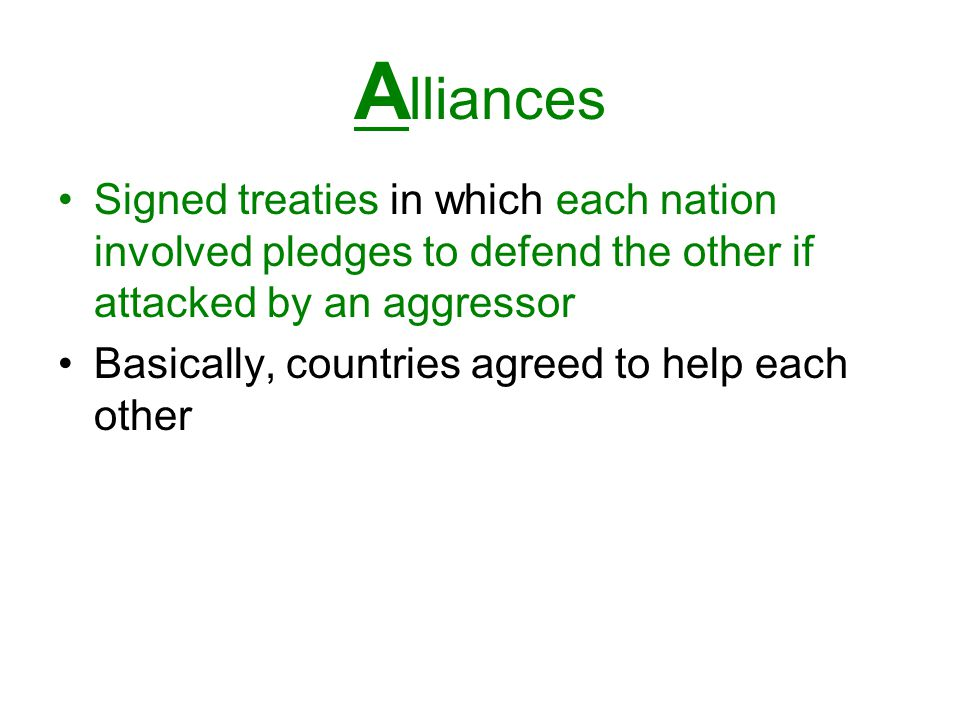 Alliances Signed treaties in which each nation involved pledges to defend the other if attacked by an aggressor.