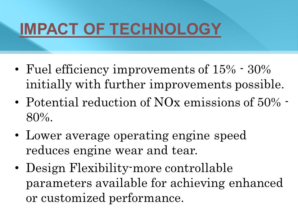 IMPACT OF TECHNOLOGY Fuel efficiency improvements of 15% - 30% initially with further improvements possible.