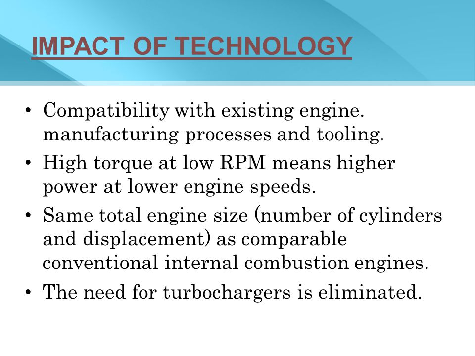 IMPACT OF TECHNOLOGY Compatibility with existing engine. manufacturing processes and tooling.
