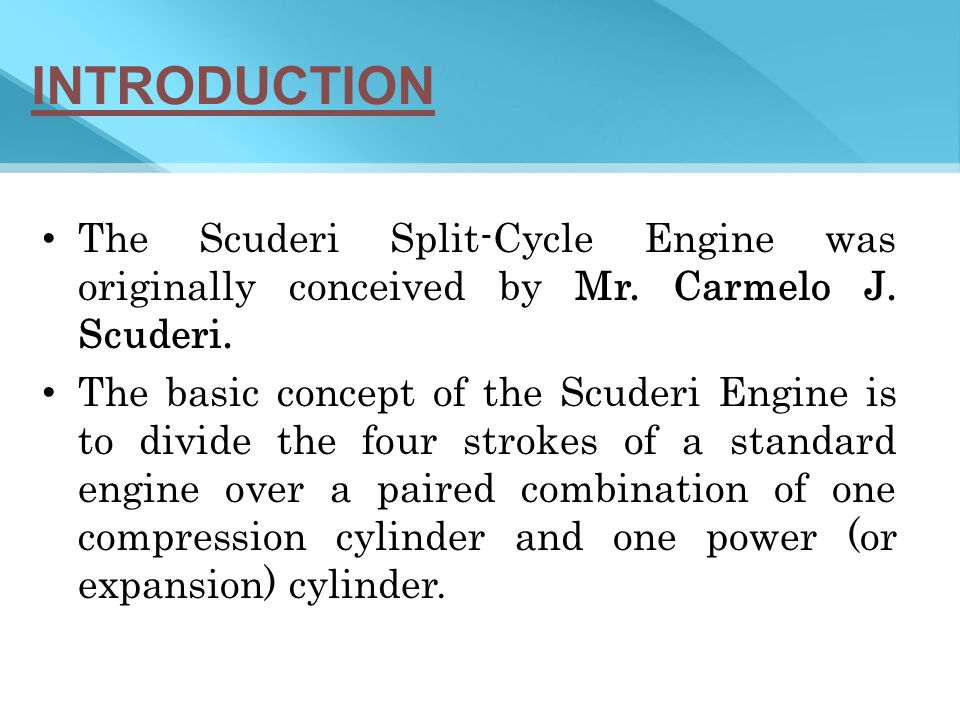 INTRODUCTION The Scuderi Split-Cycle Engine was originally conceived by Mr. Carmelo J. Scuderi.