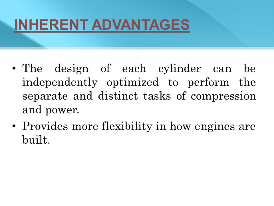 INHERENT ADVANTAGES The design of each cylinder can be independently optimized to perform the separate and distinct tasks of compression and power.