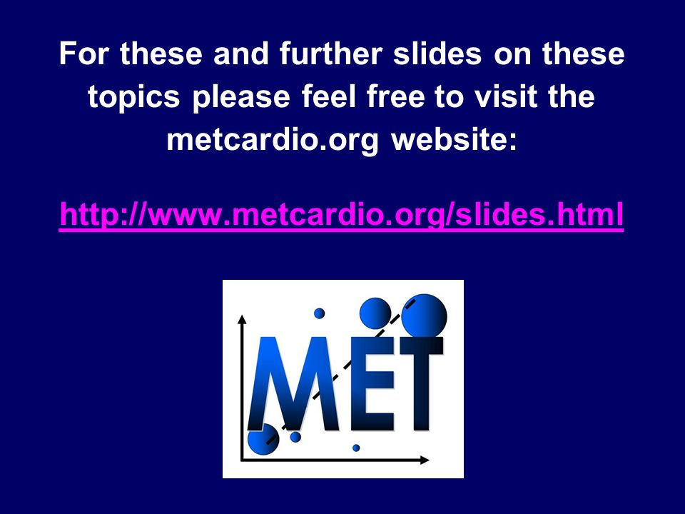 For these and further slides on these topics please feel free to visit the metcardio.org website: