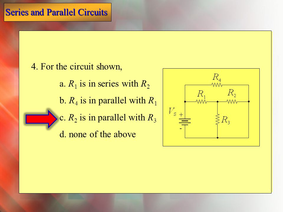 4. For the circuit shown, a. R1 is in series with R2. b. R4 is in parallel with R1. c. R2 is in parallel with R3.