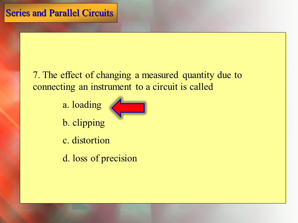 7. The effect of changing a measured quantity due to connecting an instrument to a circuit is called