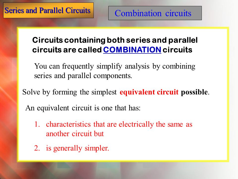 Combination circuits Circuits containing both series and parallel circuits are called COMBINATION circuits.