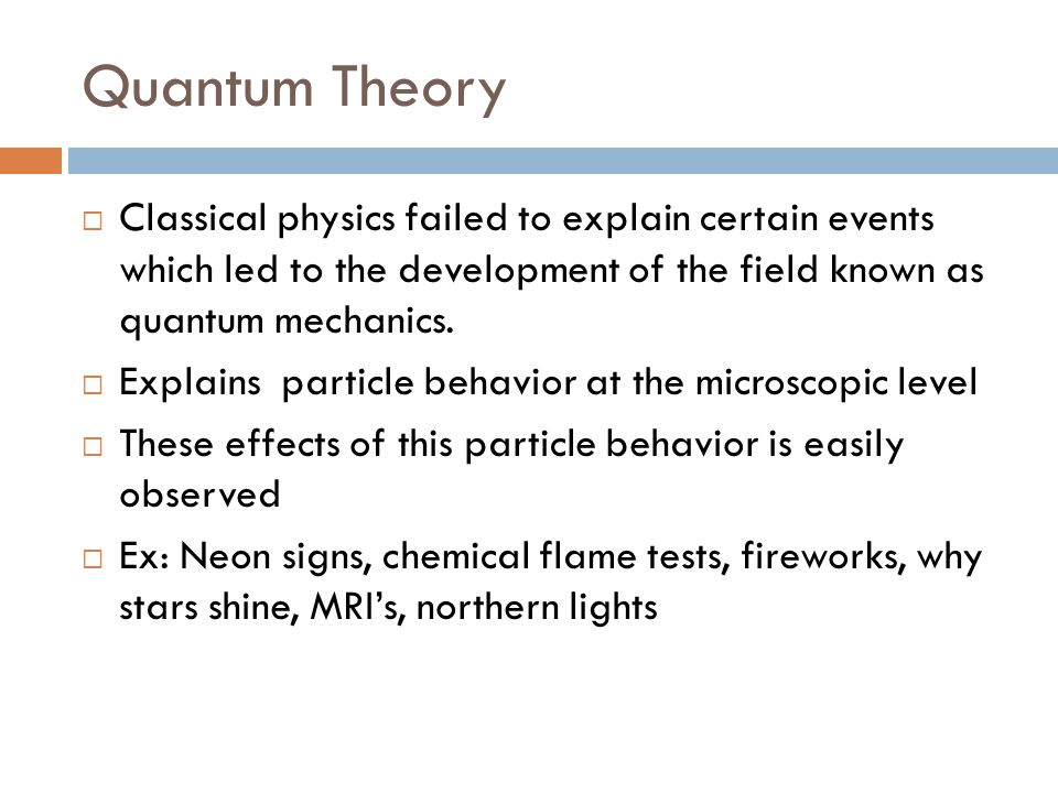 Quantum Theory Classical physics failed to explain certain events