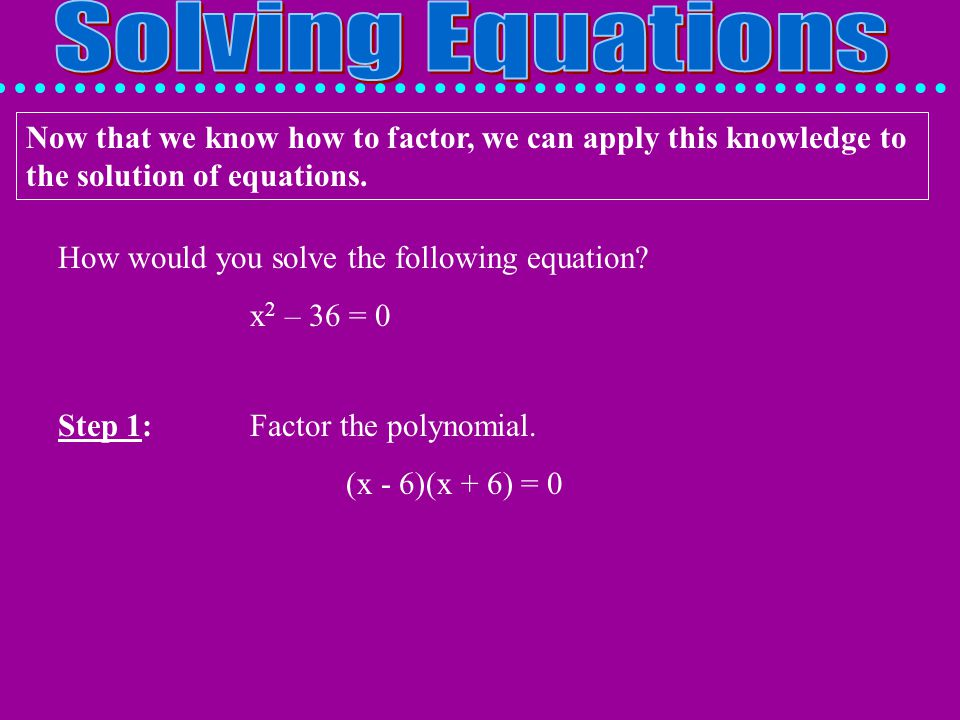 Solving Equations Now that we know how to factor, we can apply this knowledge to the solution of equations.