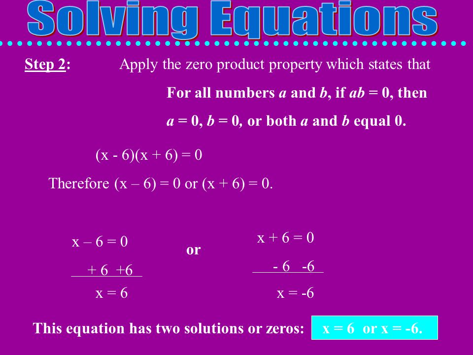 Solving Equations Step 2: Apply the zero product property which states that. For all numbers a and b, if ab = 0, then.