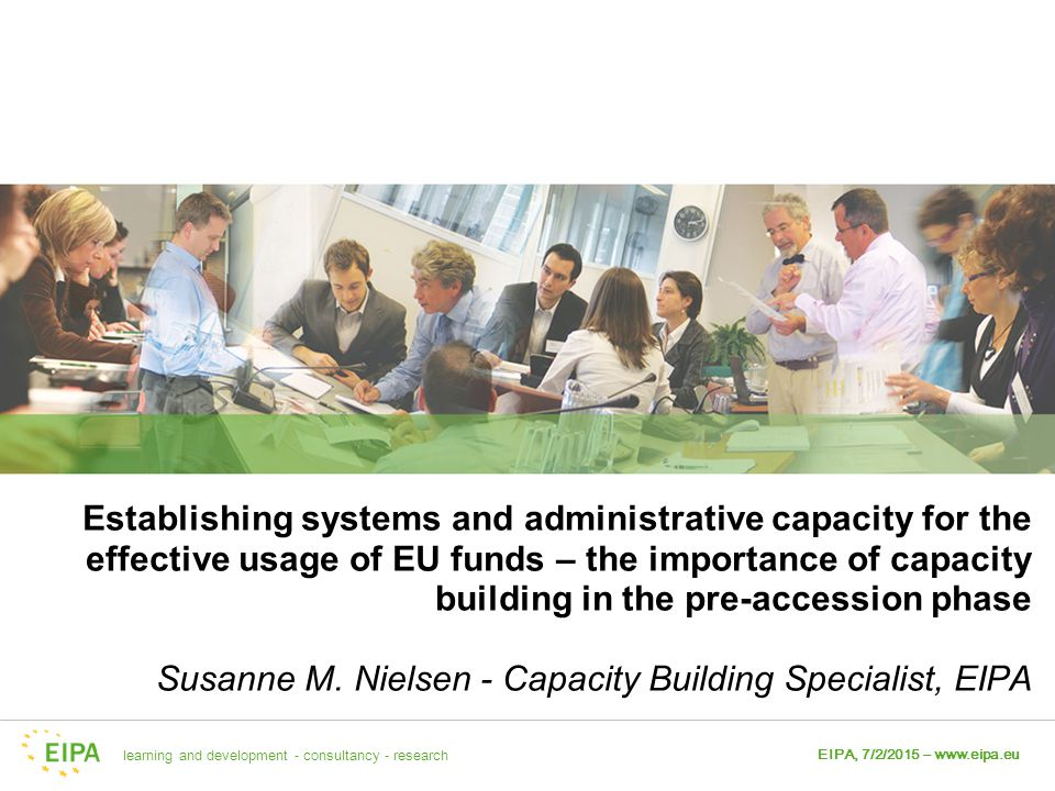 Establishing systems and administrative capacity for the effective usage of EU funds – the importance of capacity building in the pre-accession phase Susanne M. Nielsen - Capacity Building Specialist, EIPA