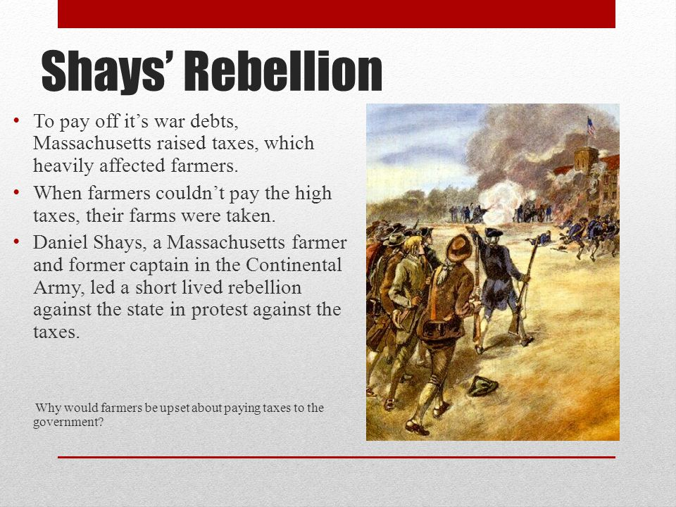 Shays' Rebellion To pay off it's war debts, Massachusetts raised taxes, which heavily affected farmers.