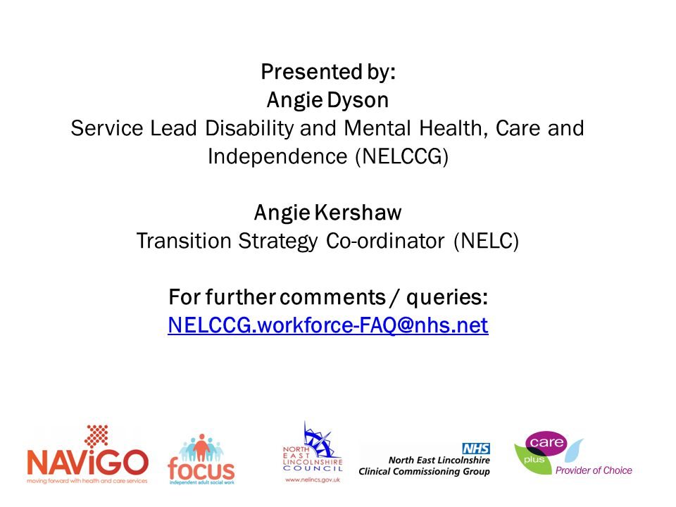 Presented by: Angie Dyson Service Lead Disability and Mental Health, Care and Independence (NELCCG) Angie Kershaw Transition Strategy Co-ordinator (NELC) For further comments / queries: