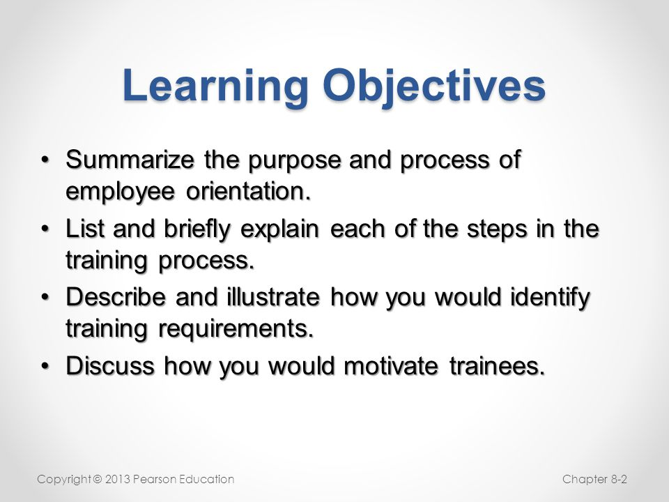 Learning Objectives Summarize the purpose and process of employee orientation. List and briefly explain each of the steps in the training process.