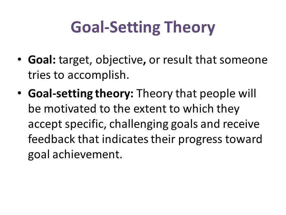 Goal-Setting Theory Goal: target, objective, or result that someone tries to accomplish.