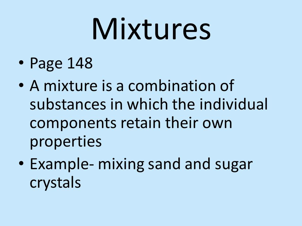 Mixtures Page 148. A mixture is a combination of substances in which the individual components retain their own properties.
