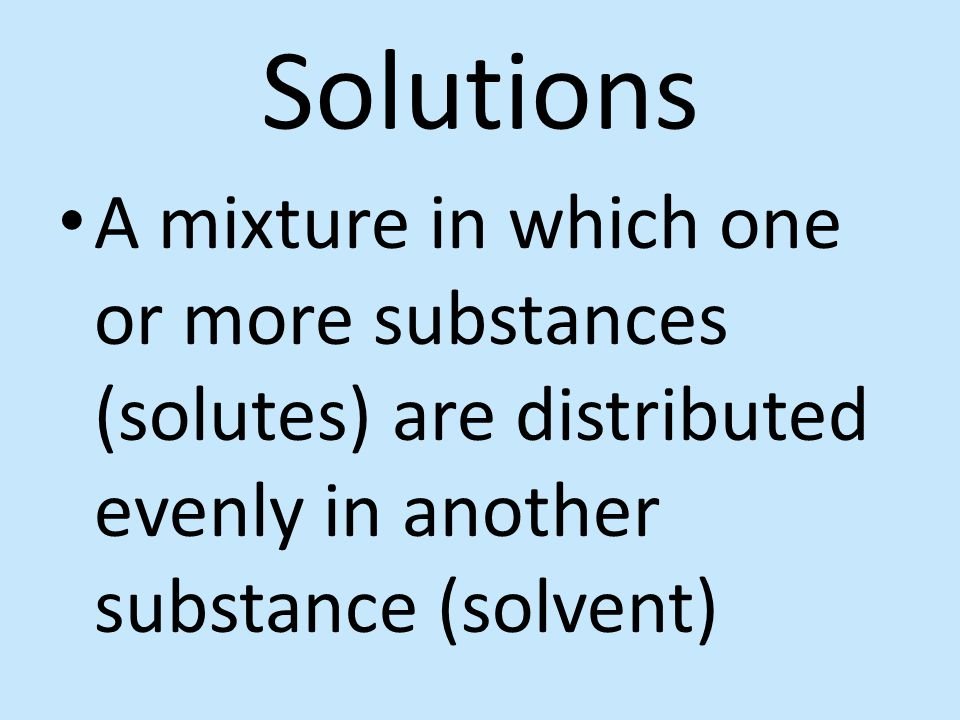 Solutions A mixture in which one or more substances (solutes) are distributed evenly in another substance (solvent)