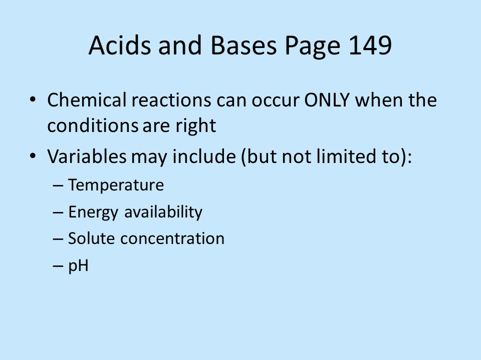 Acids and Bases Page 149 Chemical reactions can occur ONLY when the conditions are right. Variables may include (but not limited to):