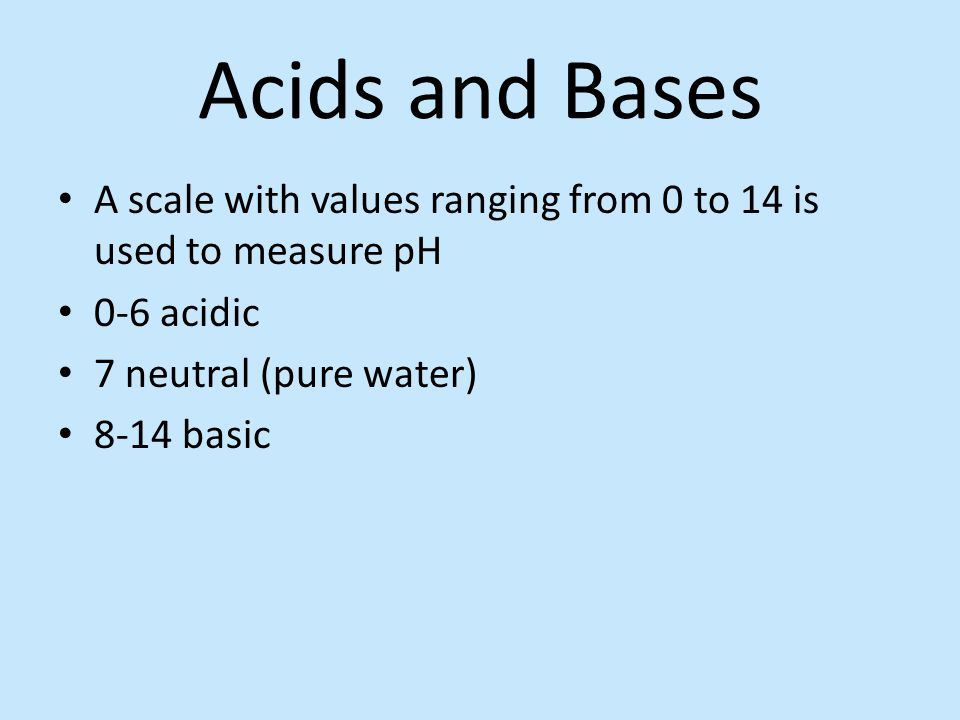 Acids and Bases A scale with values ranging from 0 to 14 is used to measure pH. 0-6 acidic. 7 neutral (pure water)