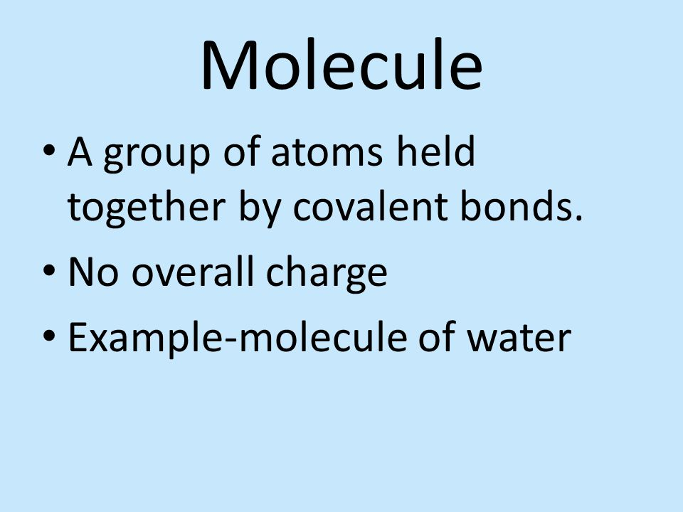 Molecule A group of atoms held together by covalent bonds.
