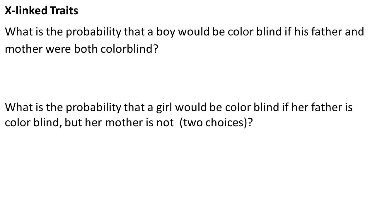 X-linked Traits What is the probability that a boy would be color blind if his father and mother were both colorblind