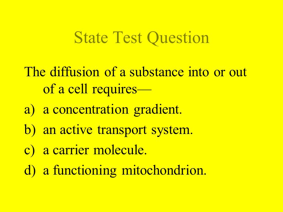 State Test Question The diffusion of a substance into or out of a cell requires— a concentration gradient.
