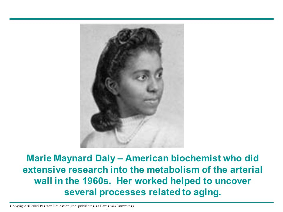 Marie Maynard Daly – American biochemist who did extensive research into the metabolism of the arterial wall in the 1960s.