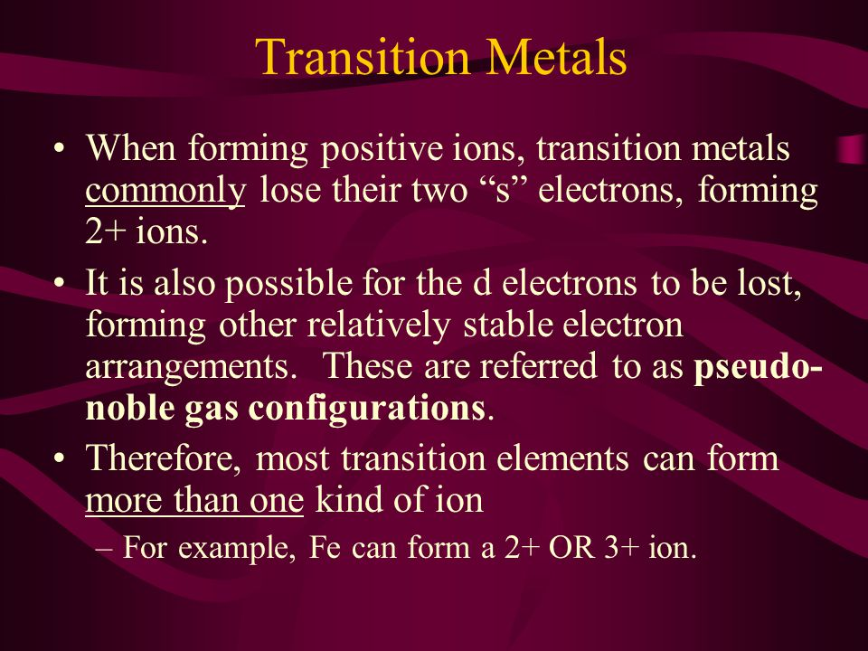 Transition Metals When forming positive ions, transition metals commonly lose their two s electrons, forming 2+ ions.