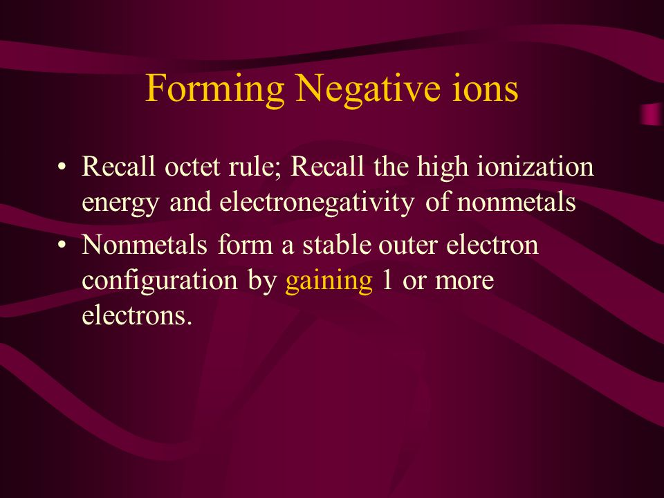 Forming Negative ions Recall octet rule; Recall the high ionization energy and electronegativity of nonmetals.